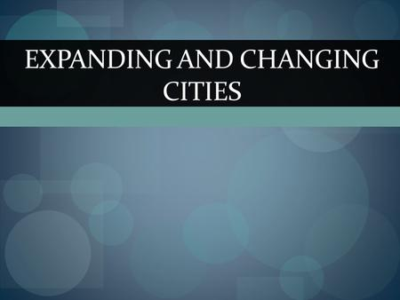 EXPANDING AND CHANGING CITIES. Advantages of Cities Urbanization = The increase in city size and population. Most cities were in the Northeast, Pacific.