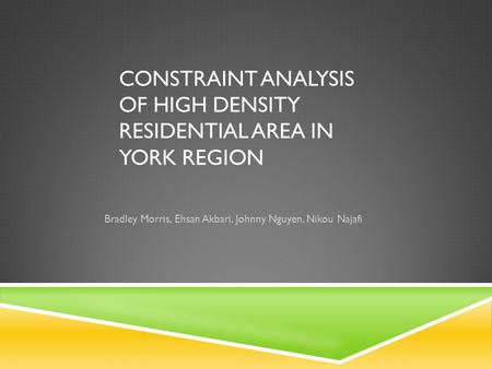 CONSTRAINT ANALYSIS OF HIGH DENSITY RESIDENTIAL AREA IN YORK REGION Bradley Morris, Ehsan Akbari, Johnny Nguyen, Nikou Najafi.