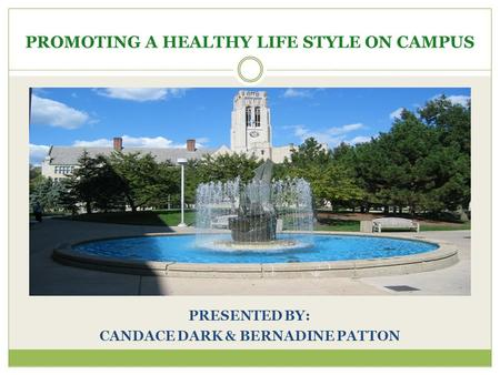 PROMOTING A HEALTHY LIFE STYLE ON CAMPUS PRESENTED BY: CANDACE DARK & BERNADINE PATTON.