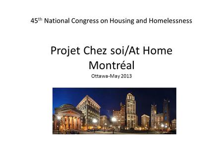 45 th National Congress on Housing and Homelessness Projet Chez soi/At Home Montréal Ottawa-May 2013 /At Home.