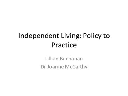 Independent Living: Policy to Practice Lillian Buchanan Dr Joanne McCarthy.