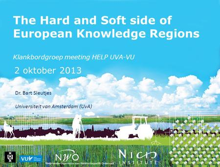 The Hard and Soft side of European Knowledge Regions Klankbordgroep meeting HELP UVA-VU 2 oktober 2013 Dr. Bart Sleutjes Universiteit van Amsterdam (UvA)