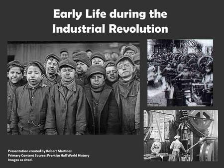 Early Life during the Industrial Revolution Presentation created by Robert Martinez Primary Content Source: Prentice Hall World History Images as cited.