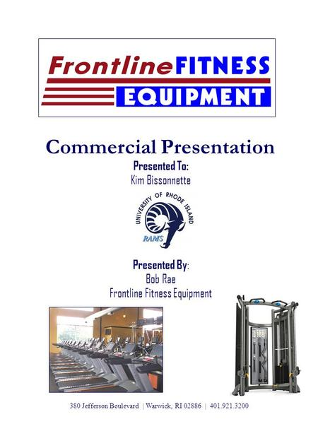 Commercial Presentation Presented To: Kim Bissonnette Presented By : Bob Rae Frontline Fitness Equipment 380 Jefferson Boulevard | Warwick, RI 02886 |