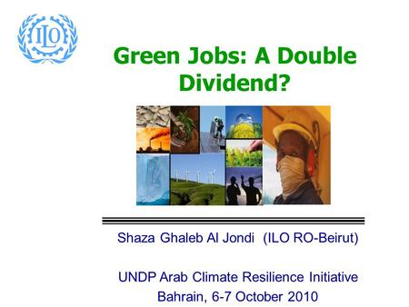 Green Jobs: A Double Dividend? Shaza Ghaleb Al Jondi (ILO RO-Beirut) UNDP Arab Climate Resilience Initiative Bahrain, 6-7 October 2010.