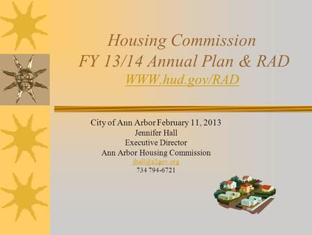 Housing Commission FY 13/14 Annual Plan & RAD WWW.hud.gov/RAD WWW.hud.gov/RAD City of Ann Arbor February 11, 2013 Jennifer Hall Executive Director Ann.