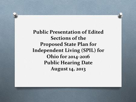 Public Presentation of Edited Sections of the Proposed State Plan for Independent Living (SPIL) for Ohio for 2014-2016 Public Hearing Date August 14, 2013.