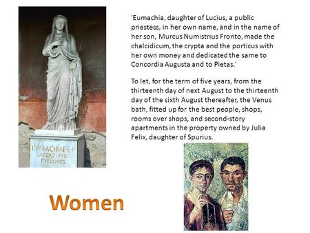 'Eumachia, daughter of Lucius, a public priestess, in her own name, and in the name of her son, Murcus Numistrius Fronto, made the chalcidicum, the crypta.