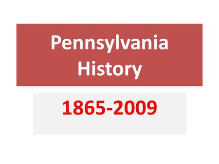 Pennsylvania History 1865-2009. Industrial Pennsylvania: 1865-1900 During the Second half of the 19 th century Pennsylvania became an industrial giant.