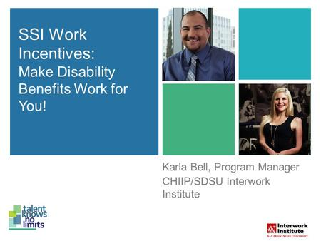 SSI Work Incentives: Make Disability Benefits Work for You! Karla Bell, Program Manager CHIIP/SDSU Interwork Institute SSI Work Incentives: Make Disability.