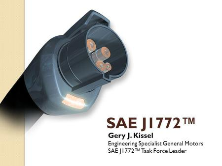 SAE J1772™ Gery J. Kissel Engineering Specialist General Motors