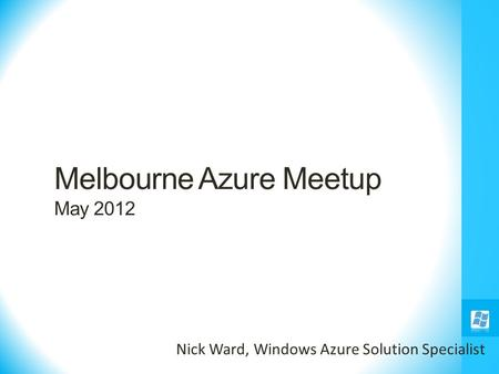 Melbourne Azure Meetup May 2012 Nick Ward, Windows Azure Solution Specialist.
