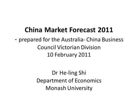 China Market Forecast 2011 - prepared for the Australia- China Business Council Victorian Division 10 February 2011 Dr He-ling Shi Department of Economics.