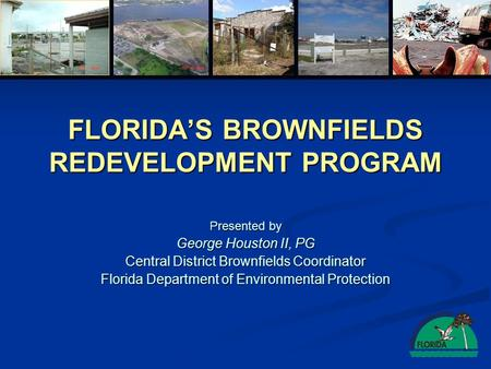 FLORIDAS BROWNFIELDS REDEVELOPMENT PROGRAM Presented by George Houston II, PG Central District Brownfields Coordinator Florida Department of Environmental.