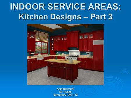 INDOOR SERVICE AREAS: Kitchen Designs – Part 3 Architecture I/II Mr. Huang Semester 2, 2011-12.
