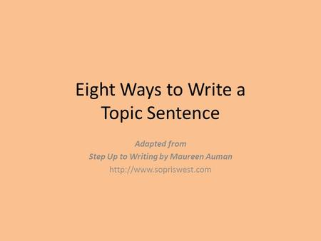 Eight Ways to Write a Topic Sentence Adapted from Step Up to Writing by Maureen Auman