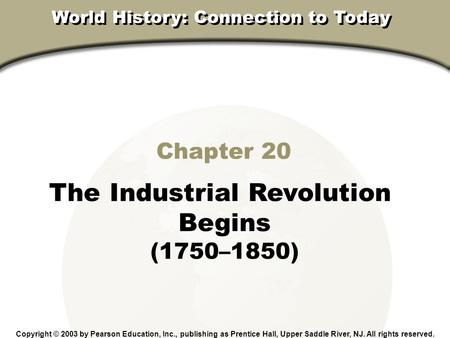Chapter 20, Section Chapter 20 The Industrial Revolution Begins (1750–1850) Copyright © 2003 by Pearson Education, Inc., publishing as Prentice Hall, Upper.