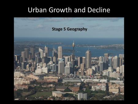 Urban Growth and Decline Stage 5 Geography. Cities are always changing Urban consolidation Urban decline Gentrification Urban renewal Change involves.
