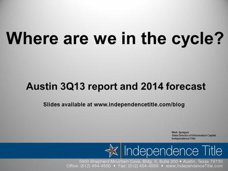 Where are we in the cycle? Austin 3Q13 report and 2014 forecast Mark Sprague State Director of Information Capital Independence Title Slides available.