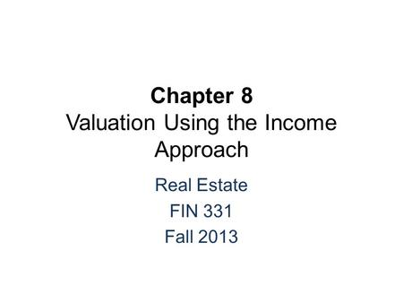 Chapter 8 Valuation Using the Income Approach Real Estate FIN 331 Fall 2013.