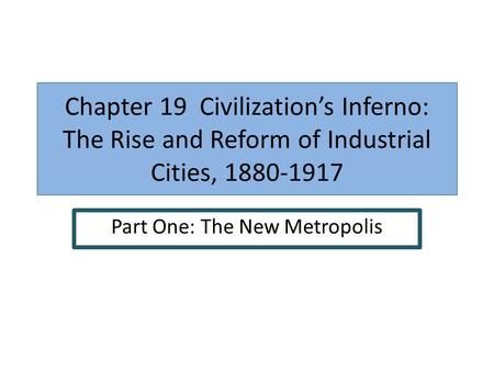 Chapter 19 Civilizations Inferno: The Rise and Reform of Industrial Cities, 1880-1917 Part One: The New Metropolis.