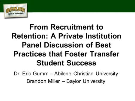 From Recruitment to Retention: A Private Institution Panel Discussion of Best Practices that Foster Transfer Student Success Dr. Eric Gumm – Abilene Christian.