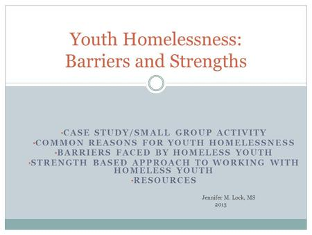 CASE STUDY/SMALL GROUP ACTIVITY COMMON REASONS FOR YOUTH HOMELESSNESS BARRIERS FACED BY HOMELESS YOUTH STRENGTH BASED APPROACH TO WORKING WITH HOMELESS.