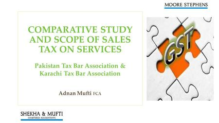 COMPARATIVE STUDY AND SCOPE OF SALES TAX ON SERVICES Pakistan Tax Bar Association & Karachi Tax Bar Association Adnan Mufti FCA.