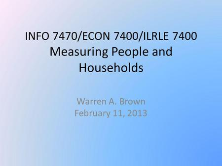 INFO 7470/ECON 7400/ILRLE 7400 Measuring People and Households Warren A. Brown February 11, 2013.