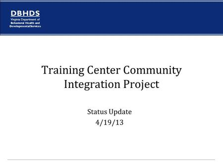 D B H D S Virginia Department of Behavioral Health and Developmental Services Training Center Community Integration Project Status Update 4/19/13.