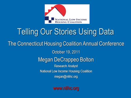 Telling Our Stories Using Data The Connecticut Housing Coalition Annual Conference October 19, 2011 Megan DeCrappeo Bolton Research Analyst National Low.