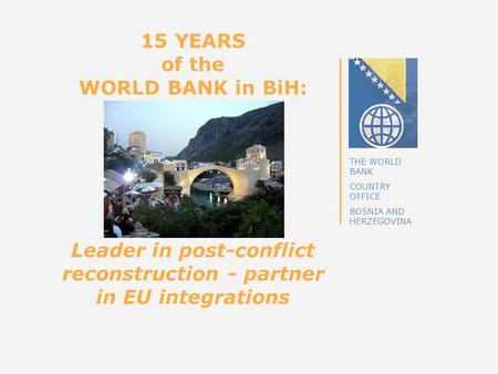 THE WORLD BANK COUNTRY OFFICE BOSNIA AND HERZEGOVINA 15 YEARS of the WORLD BANK in BiH: Leader in post-conflict reconstruction - partner in EU integrations.