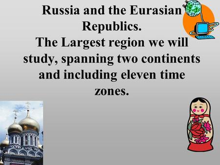 Russia and the Eurasian Republics. The Largest region we will study, spanning two continents and including eleven time zones.
