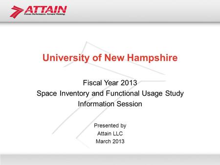 University of New Hampshire Fiscal Year 2013 Space Inventory and Functional Usage Study Information Session Presented by Attain LLC March 2013.
