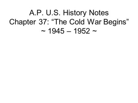 A.P. U.S. History Notes Chapter 37: The Cold War Begins ~ 1945 – 1952 ~