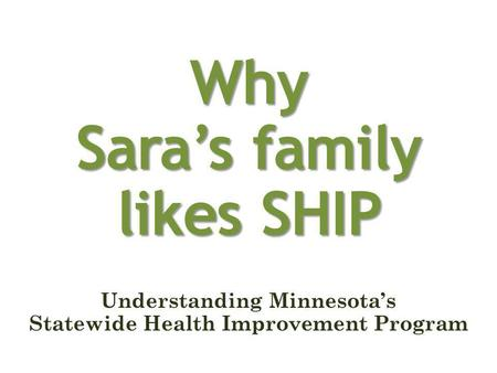 Why Saras family likes SHIP Understanding Minnesotas Statewide Health Improvement Program.