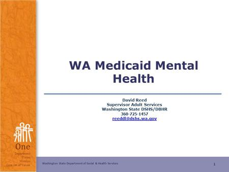 Washington State Department of Social & Health Services One Department Vision Mission Core set of Values WA Medicaid Mental Health David Reed Supervisor.
