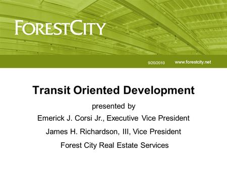 Www.forestcity.net Transit Oriented Development 9/20/2010 presented by Emerick J. Corsi Jr., Executive Vice President James H. Richardson, III, Vice President.