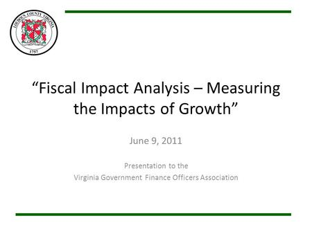 Fiscal Impact Analysis – Measuring the Impacts of Growth June 9, 2011 Presentation to the Virginia Government Finance Officers Association.