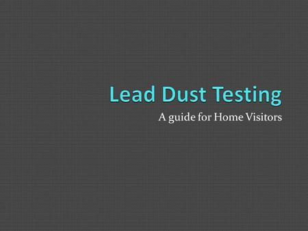 A guide for Home Visitors. Lead 101- An Overview What is Lead? A heavy metal, historically added to paint and gas Where is lead paint? In older homes.