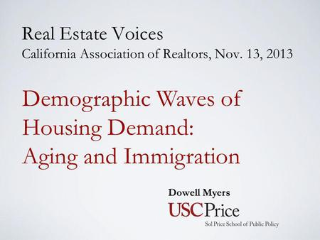 Real Estate Voices California Association of Realtors, Nov. 13, 2013 Dowell Myers Demographic Waves of Housing Demand: Aging and Immigration.