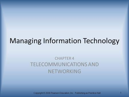 Copyright © 2009 Pearson Education, Inc. Publishing as Prentice Hall 1 Managing Information Technology CHAPTER 4 TELECOMMUNICATIONS AND NETWORKING.
