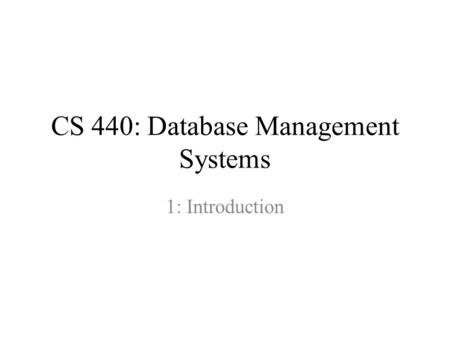 CS 440: Database Management Systems 1: Introduction.