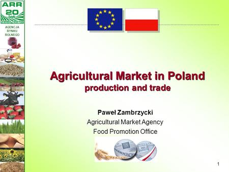 AGENCJA RYNKU ROLNEGO 1 Paweł Zambrzycki Agricultural Market Agency Food Promotion Office Agricultural Market in Poland production and trade.