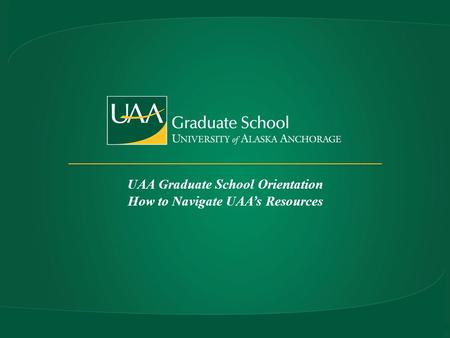 UAA Graduate School Orientation How to Navigate UAAs Resources.