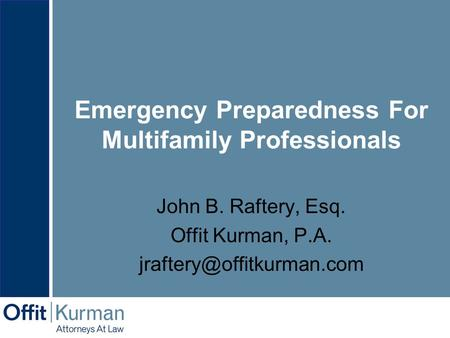 Emergency Preparedness For Multifamily Professionals John B. Raftery, Esq. Offit Kurman, P.A.