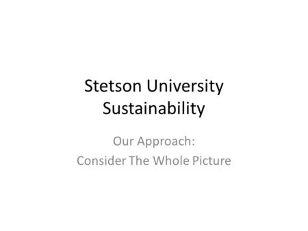 Stetson University Sustainability Our Approach: Consider The Whole Picture.