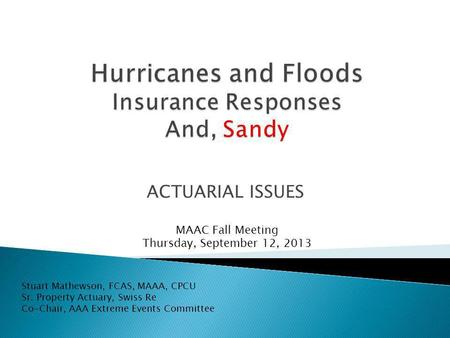 ACTUARIAL ISSUES Stuart Mathewson, FCAS, MAAA, CPCU Sr. Property Actuary, Swiss Re Co-Chair, AAA Extreme Events Committee MAAC Fall Meeting Thursday, September.