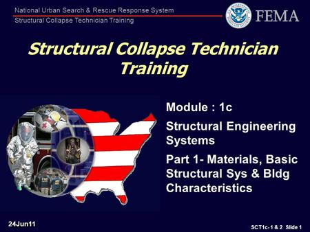 SCT1c- 1 & 2 Slide 1 National Urban Search & Rescue Response System Structural Collapse Technician Training Structural Collapse Technician Training Module.