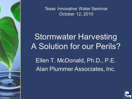Stormwater Harvesting A Solution for our Perils? Ellen T. McDonald, Ph.D., P.E. Alan Plummer Associates, Inc. Texas Innovative Water Seminar October 12,